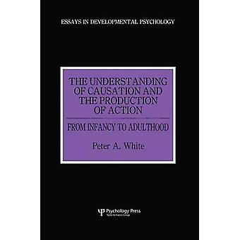 The Understanding of Causation and the Production of Action  From Infancy to Adulthood by White & Peter Anthony