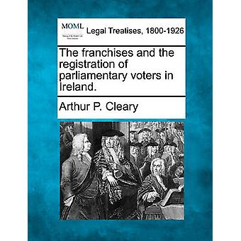 The franchises and the registration of parliamentary voters in Ireland. by Cleary & Arthur P.
