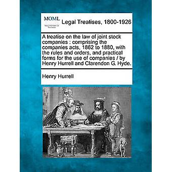 A treatise on the law of joint stock companies  comprising the companies acts 1862 to 1880 with the rules and orders and practical forms for the use of companies   by Henry Hurrell and Clarendon by Hurrell & Henry
