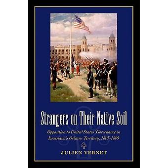 Strangers on Their Native Soil Opposition to United States Governance in Louisianas Orleans Territory 18031809 by Vernet & Julien