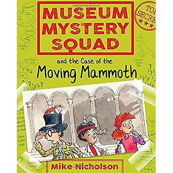 Museum Mystery Squad and the Case of the Moving Mammoth by Mike Nicho