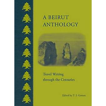 A Beirut Anthology - Travel Writing Through the Centuries by T. J. Gor