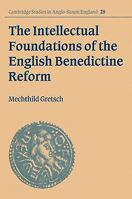 The Intellectual Foundations of the English Benedictine Reform by Gretsch & Mechthild