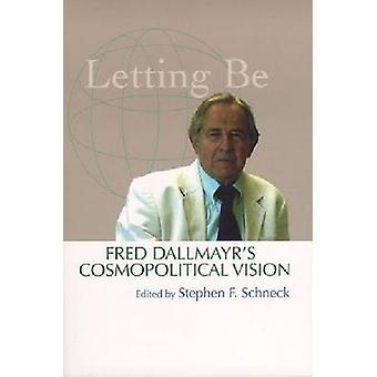 Letting be - Fred Dallmayr's Cosmopolitical Vision by Stephen F. Schne