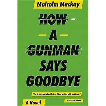 How a Gunman Says Goodbye by Malcolm MacKay - 9780316337335 Book