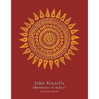 Drowning in Wheat - Selected Poems (Main Market Ed.) by John Kinsella