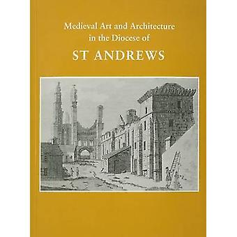 Medieval Art and Architecture in the Diocese of St. Andrews by John H