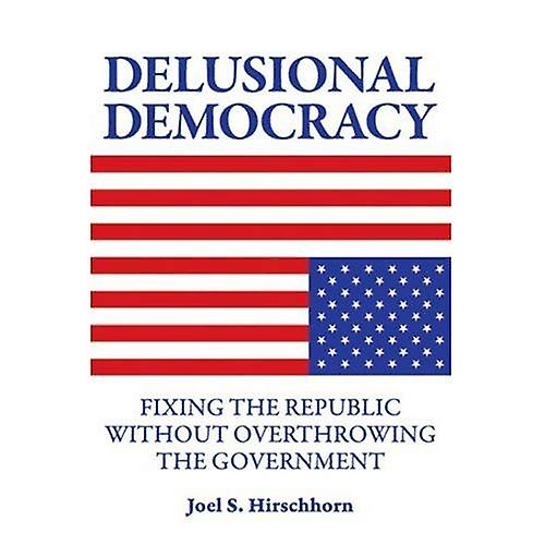 Delusional Democracy  Fixing the Republic Without Overthrowing the GovernHommest
