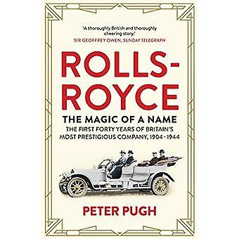 La Rolls-Royce: La magie d'un nom: les premières quarante ans de société plus prestigieuse de Grande-Bretagne, 1904-1944