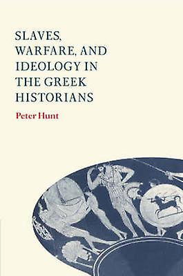 Slaves Warfare and Ideology in the Greek Historians by Hunt & Peter
