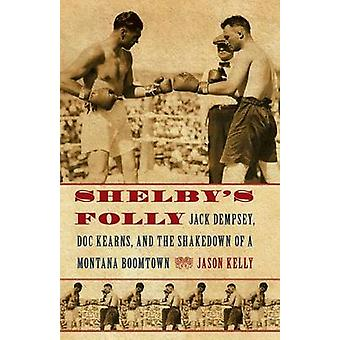 Shelbys Folly Jack Dempsey Doc Kearns and the Shakedown of a Montana Boomtown by Kelly & Jason