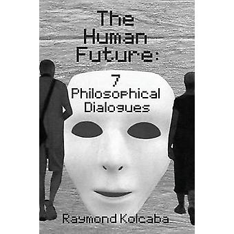 The Human Future Seven Philosophical Dialogues by Kolcaba & Raymond