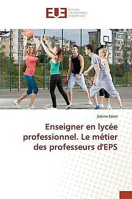 Enseigner en lyce professionnel. Le mtier des professeurs dEPS by Coste Sabine