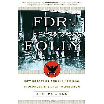 FDR's Folly - How Roosevelt and His New Deal Prolonged the Great Depre