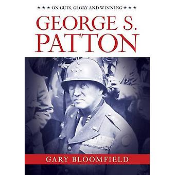 George S. Patton - On Guts - Glory - and Winning by Gary Bloomfield -