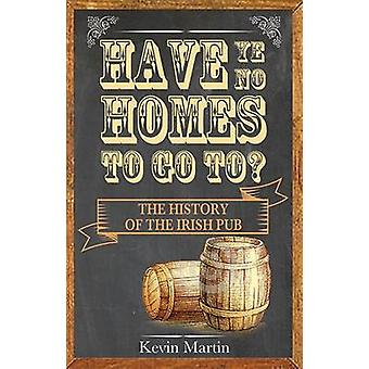 Have Ye No Homes to Go to? The History of the Irish Pub - 2016 by Kevi
