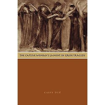 The Captive Woman's Lament in Greek Tragedy by Casey Due - 9780292722