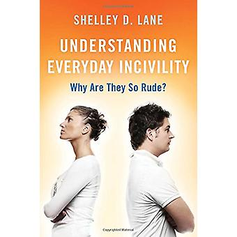 Understanding Everyday Incivility - Why Are They So Rude? by Shelley D