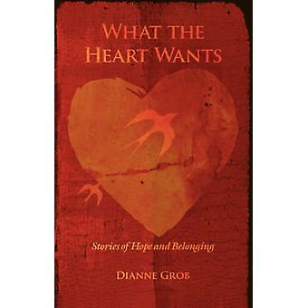 What the Heart WantsStories of Hope and Belonging by Grob & Dianne