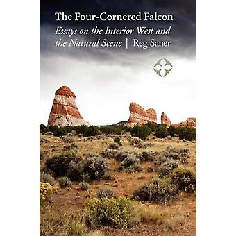 The FourCornered Falcon Essays on the Interior West and the Natural Scene by Saner & Reg
