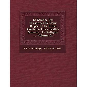 La Science Des Personnes de Cour DEpee Et de Robe Contenant Les Traites Suivans La Religion ... Volume 5... by S. D. V. De Chevigny