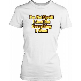 I'm Not Spoilt I just Get Everything I Want - Funny Joke Ladies T Shirt
