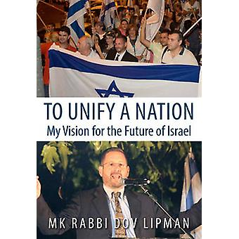 To Unify a Nation - My Vision for the Future of Israel by Dov Lipman -