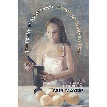 The Poetry of Asher Reich - Portrait of a Hebrew Poet by Yair Mazor -