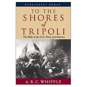 To the Shores of Tripoli : The Birth of the U. S. Navy and Marines