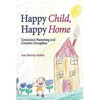 Happy Child, Happy Home: Conscious Parenting and Creative Discipline