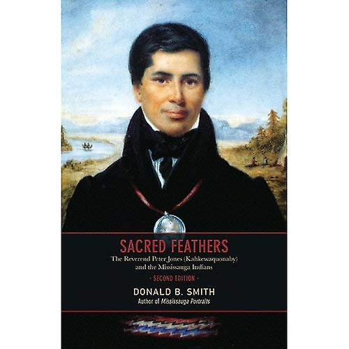 Sacrouge Feathers  The Reverend Peter Jones (Kahkewaquonaby) and the Mississauga Indians
