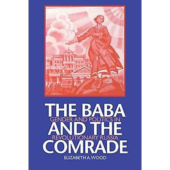 The Baba and the Comrade Gender and Politics in Revolutionary Russia by Wood & Elizabeth A.
