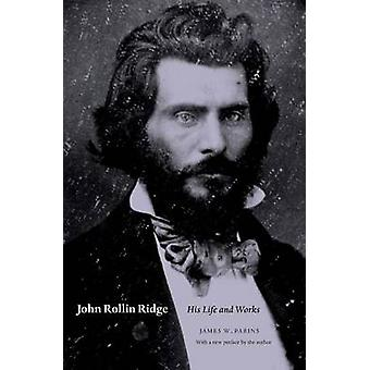 John Rollin Ridge His Life and Works by Parins & James W.