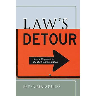 Laws Detour Justice Displaced in the Bush Administration by Margulies & Peter