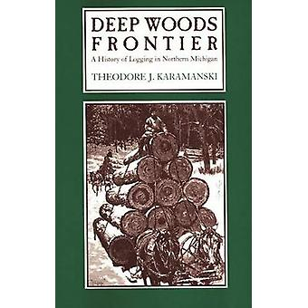 Deep Woods Frontier A History of Logging in Northern Michigan by Karamanski & Theodore J.