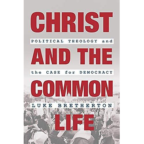 Christ and the Common Life  Political Theology and the Case for Democracy
