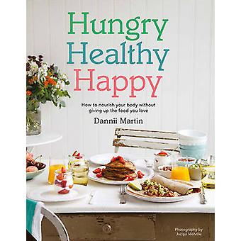 Hungry Healthy Happy  Recipes to Keep You Happy and Healthy Throughout the Day by Dannii Martin