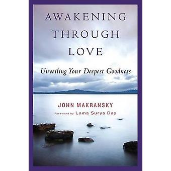 Awakening Through Love - Unveiling Your Deepest Goodness by John J. Ma
