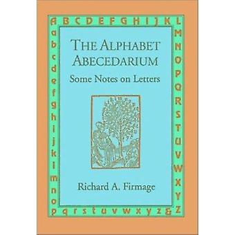 The Alphabet Abecedarium - Some Notes on Letters by Richard A. Firmage