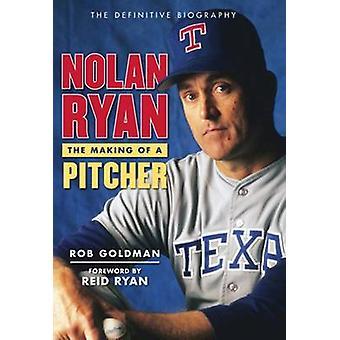 Nolan Ryan - The Making of a Pitcher by Rob Goldman - Reid Ryan - 9781