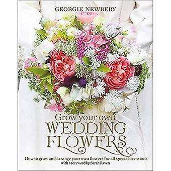 Grow Your Own Wedding Flowers: How to Grow and Arrange Your Own Flowers for All Special Occasions