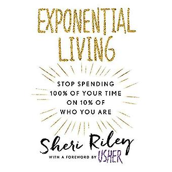 Exponential Living: Stop Spending 100% of Your Time� on 10% of Who You Are