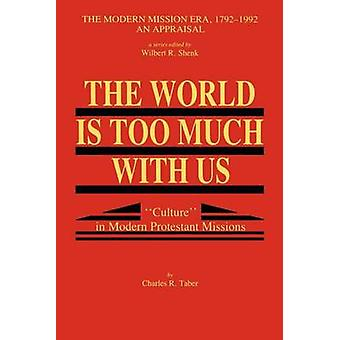 The World Is Too Much With Us Culture in Modern Protestant Missions by Taber & Charles R.