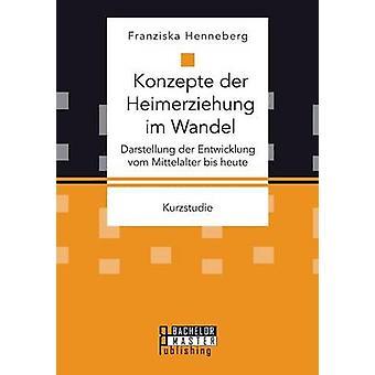 Konzepte der Heimerziehung im Wandel Darstellung der Entwicklung vom Mittelalter bis heute by Henneberg & Franziska