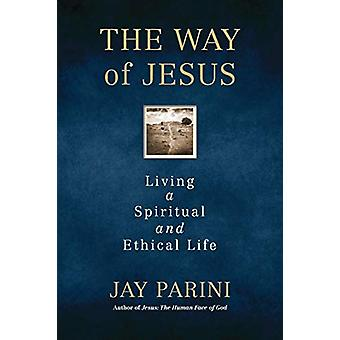 The Way of Jesus - Living a Spiritual and Ethical Life by Jay Parini -