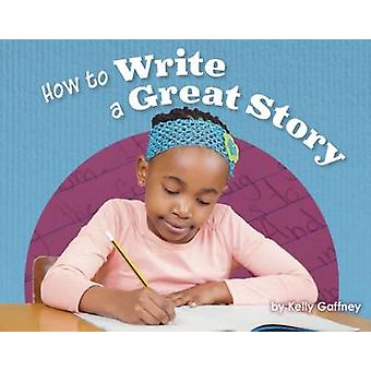 How to Write a Great Story by Kelly Gaffney - 9781474730044 Book