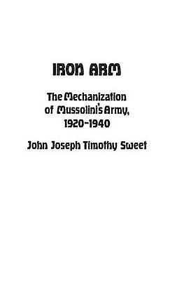 Iron Arm The Mechanization of Mussolinis Army 19201940 by Luvaas & Jay
