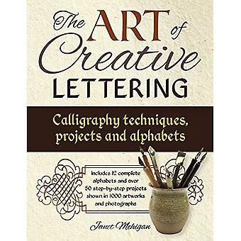 The Art of Creative Lettering: Calligraphy Techniques, Projects and Alphabets: Includes 12 Complete Alphabets And Over 50 Step-By-Step Projects Shown In 1000 Photographs And Artwork
