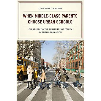 When MiddleClass Parents Choose Urban Schools by Linn PoseyMaddox