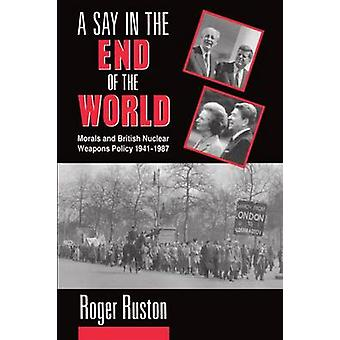 A Say in the End of the World Morals and British Nuclear Weapons Policy 19411987 by Ruston & Roger